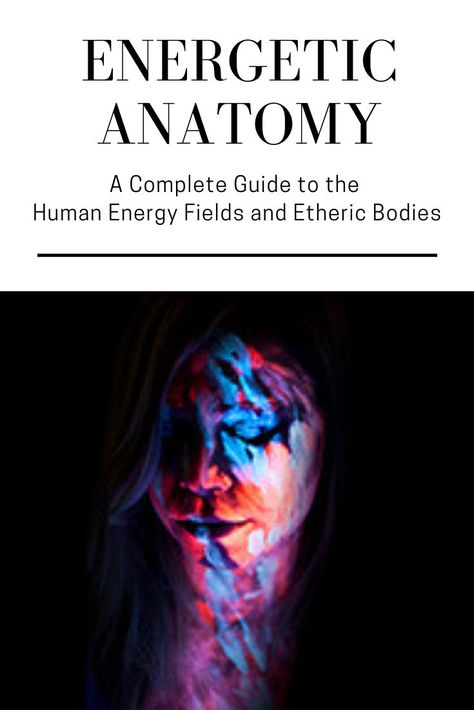Energetic Anatomy: A Complete Guide to the Human Energy Fields & Etheric Bodies