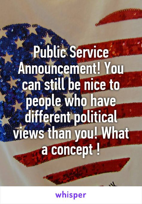 Public Service Announcement! You can still be nice to people who have different political views than you! What a concept !