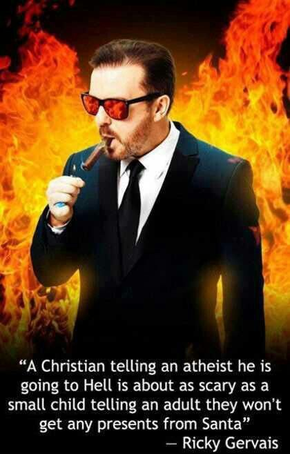 """""""A Christian telling an atheist he is going to hell is about as scary as a small child telling an adult they won't get any presents from Santa."""" --Ricky Gervais"""