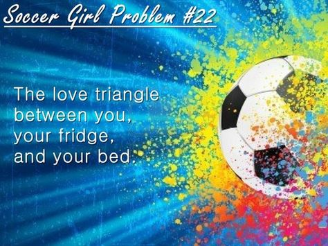 Soccer Girl Problem #22:The love trianglebetween you,your fridge,and your bed.