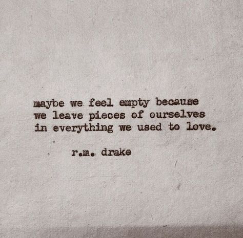 Maybe we feel empty because we leave pieces of us in everything we used to love.