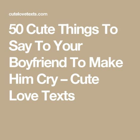 50 Cute Things To Say To Your Boyfriend To Make Him Cry Cute