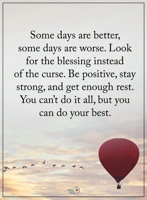 Some days are better, some days are worse. Look for the blessing instead of the curse. Be positive, stay strong, and get enough rest. You can't do it all, but you can do your best.