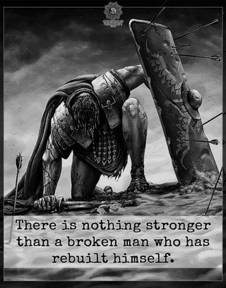 There Is Nothing Stronger Than A Broken Man Who Has Rebuilt Himself Ifunny Warrior Quotes Christian Warrior Badass Quotes