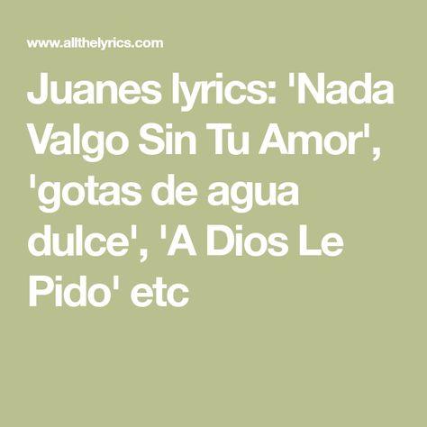 Juanes Lyrics Nada Valgo Sin Tu Amor Gotas De Agua Dulce A Dios Le Pido Etc Gotas De Agua Dulce Gotas De Agua Agua Dulce
