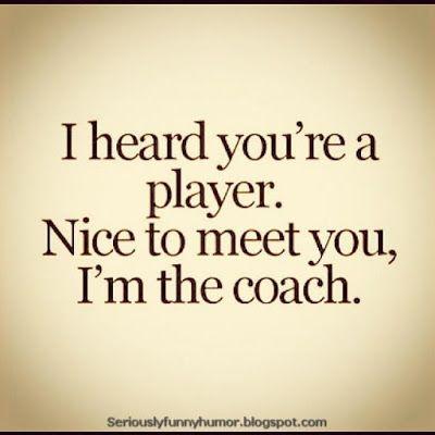 I heard you're a player. Nice to meet you, I'm the coach. #Cool