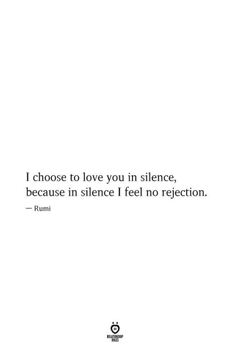 I choose to love you in silence, because in silence I feel no rejection. - Rumi