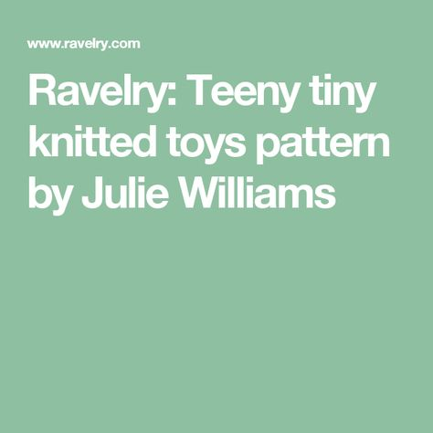 Teeny Tiny Knitted Toys Pattern By Julie Williams Knitting