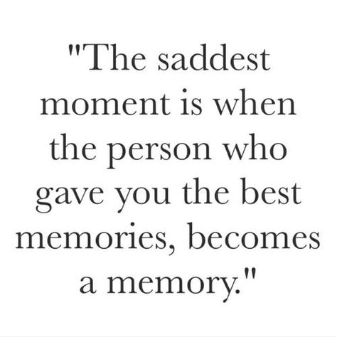 """""""The saddest moment is when the person who gave you the best memories becomes a memory."""" ♡"""