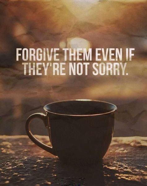 Forgive them even if they're not sorry.