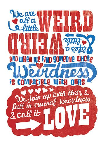 We are all a little WEIRD & when we find someone whose WEIRDNESS is compatible with ours, we join with there weirdness and fall in love !!