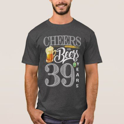 94156e8f75442 39th Birthday Shirt Cheers And Beers To 38 Years | Zazzle.com | my ...