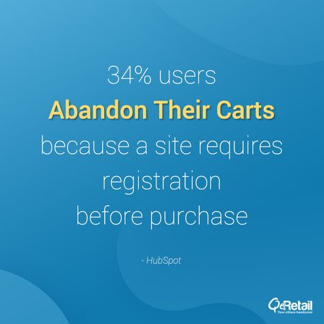 34% of users abandon their carts because a site requires registration before purchase