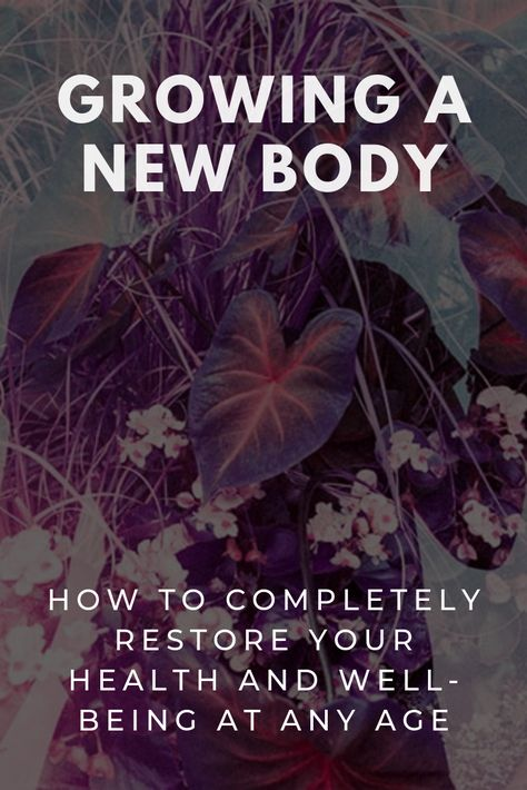 Growing A New Body: How To Completely Restore Your Health + Wellbeing At Any Age