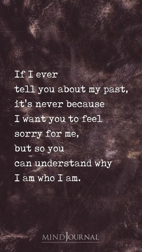 If I ever tell you my past, it's never because I want you to feel sorry for me, but so you can understand why I am who I am.