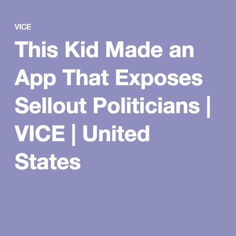 This Kid Made an App That Exposes Sellout Politicians   VICE   United States
