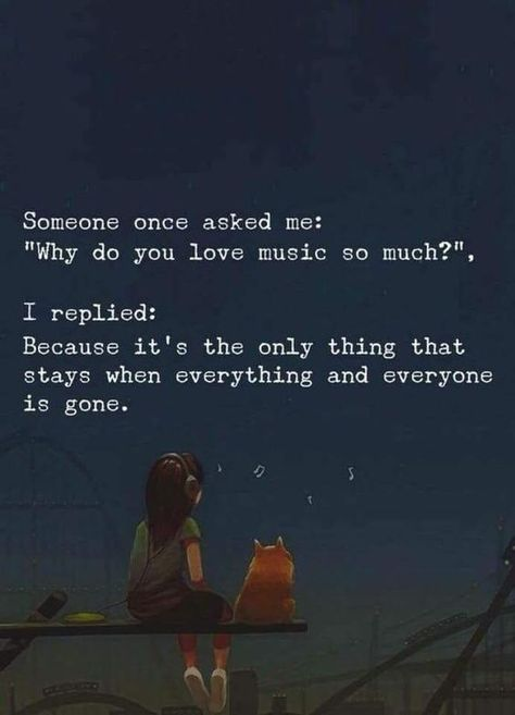 """Someone once asked me:  """"Why do you love music so much?""""  I replied:  Because It's the only thing that stays when everything and everyone gone."""