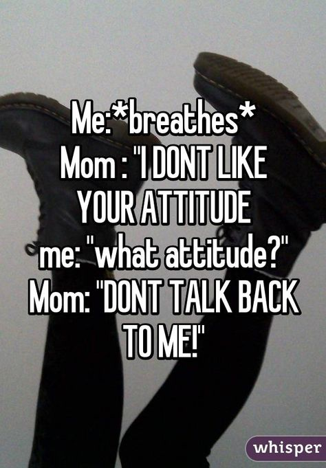 "Me:*breathes* Mom : ""I DONT LIKE YOUR ATTITUDE me: ""what attitude?"" Mom: ""DONT TALK BACK TO ME!"""