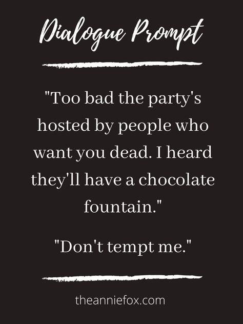 """Dialogue prompt by The Annie Fox ~~~ """"Too bad the party's hosted by people who want you dead. I heard they'll have a chocolate fountain.""""  """"Don't tempt me."""" ~~~ #writingprompt #writingprompts #dialogueprompt #dialogueprompts #prompts #prompt #writer"""