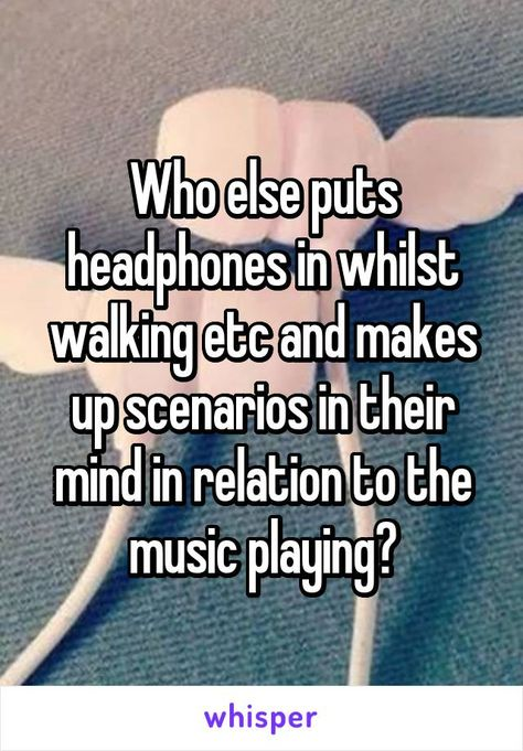 Who else puts headphones in whilst walking etc and makes up scenarios in their…