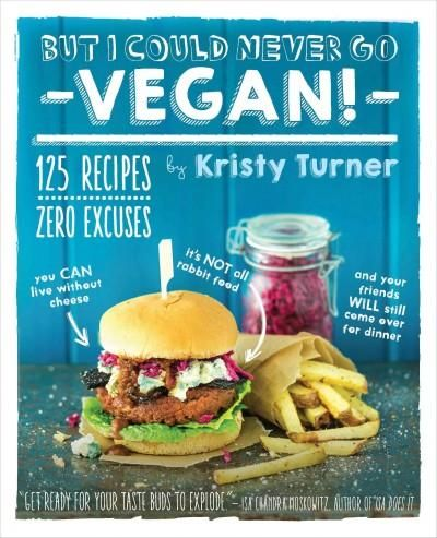 But I Could Never Go Vegan!: 125 Recipes That Prove You Can Live Without Cheese, It's Not All Rabbit Food, and Yo...