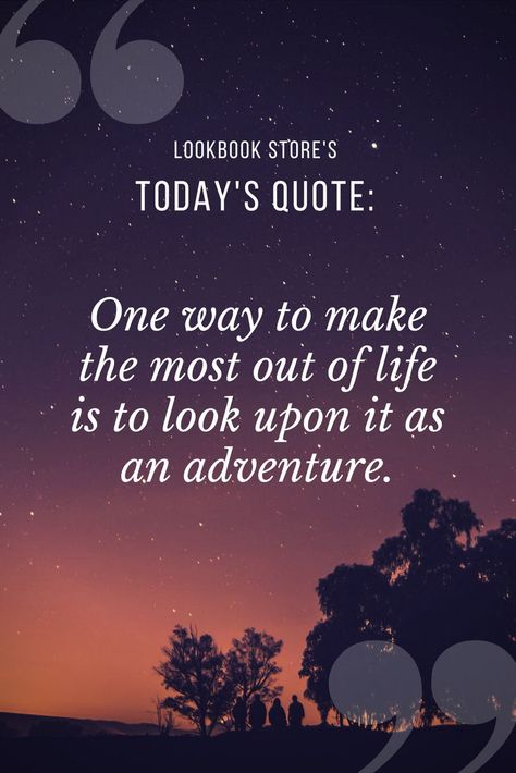 Quotable Quotes // One way to make the most out of life is to look upon it as an adventure.