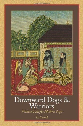Downward Dogs and Warriors: Wisdom Tales for Modern Yogis by Zo Newell