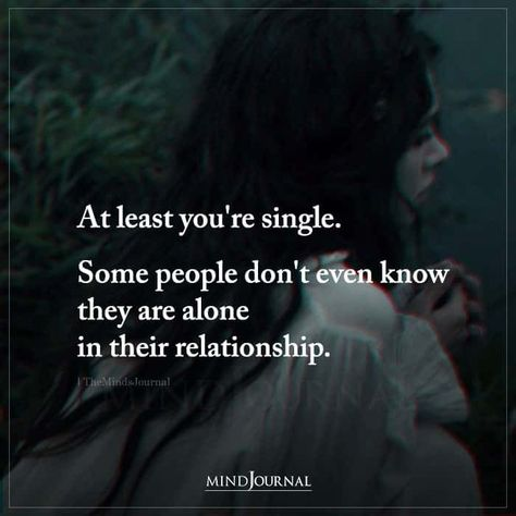 At least you're single. Some people don't even know they are alone in their relationship. #single #bettersingle #aloneinrelationship