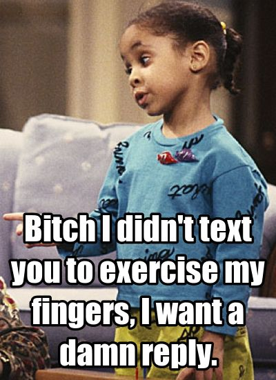Bitch I didn't text you to exercise my fingers, I want a damn reply.