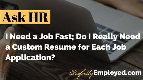 I Need a Job Fast; Do I Really Need a Custom Resume for Each Job