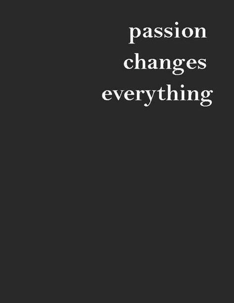 #Inspiration   passion changes everything <3