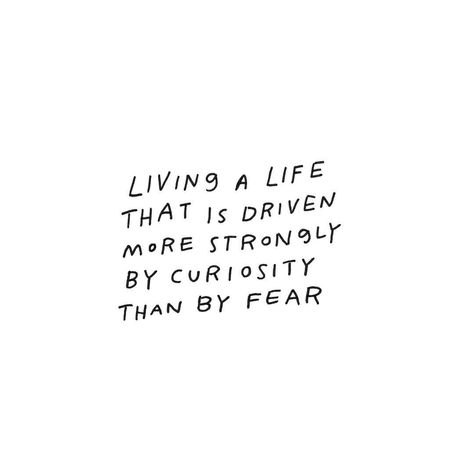 Living a life that is driven more strongly by curiosity than fear. #quoted #inspirational