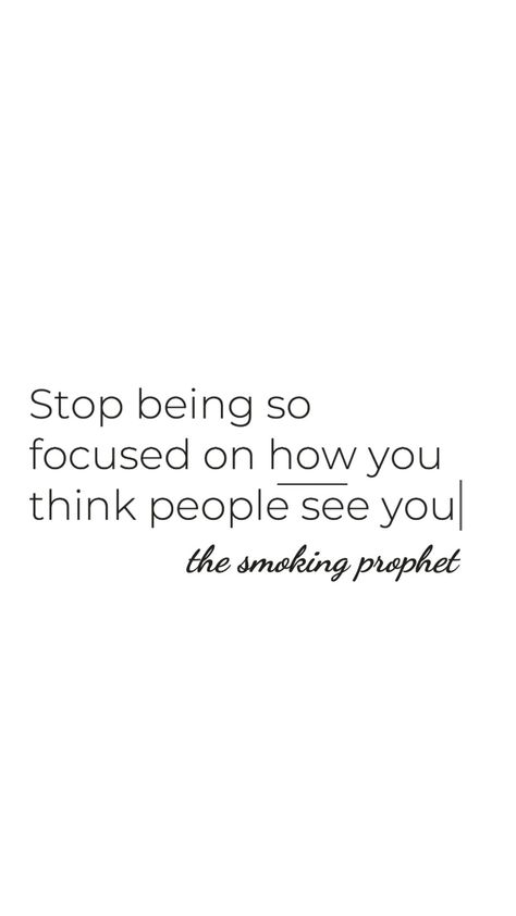 Stop being so focused on how you think people see you. ©️ The Smoking Prophet