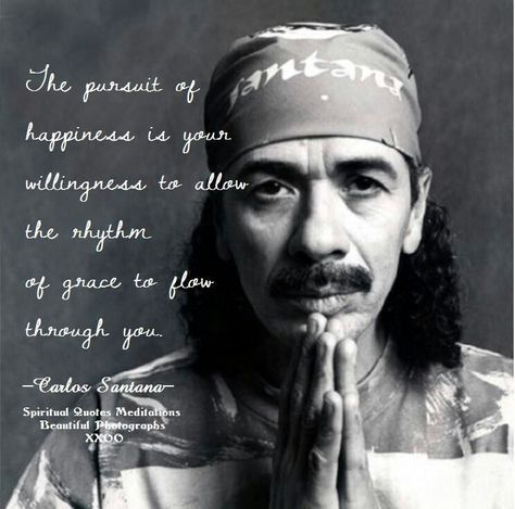 """The pursuit of happiness is your willingness to allow the rhythm of grace to flow through you."" ~ Carlos Santana"