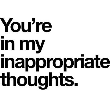 You're in my inappropriate thoughts and how lovely to find you there.