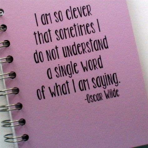 """I am so clever that sometimes I do not understand a single word of what I am saying."" -Oscar Wilde"