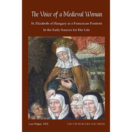 The Voice Of A Medieval Woman St Elizabeth Of Hungary As A Franciscan Penitent In The Early Sources For Her Life Walmart Com Saint Elizabeth Of Hungary Saint Elizabeth Franciscan