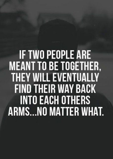 if two people are meant to be together, they will eventually find their way back into each others ar...