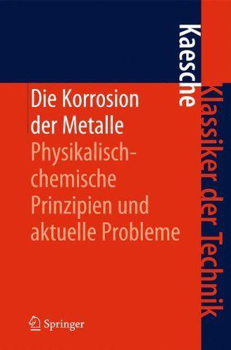 Die Korrosion Der Metalle Physikalisch Chemische Prinzipien Und Aktuelle Probleme Klassiker Der Technik Metalle Physikalisch Chem Bucher Technik Metall