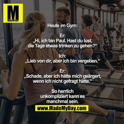 """Heute im Gym: Er: """"Hi, ich bin Paul. Hast du lust, die Tage etwas trinken zu gehen?"""" Ich: """"Lieb von dir, aber ich bin vergeben."""" Er: """"Schade, aber ich hätte mich geärgert, wenn ich nicht gefragt hätte."""" So herrlich unkompliziert kann es manchmal sein."""