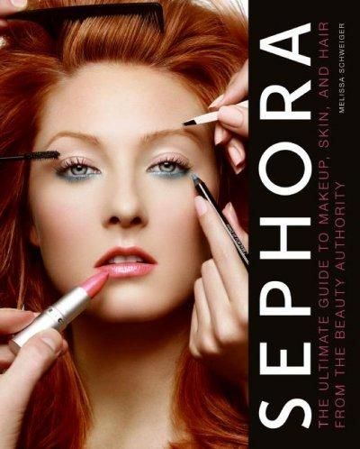 Sephora: The Ultimate Guide to Makeup Skin and Hair from the Beauty Authority