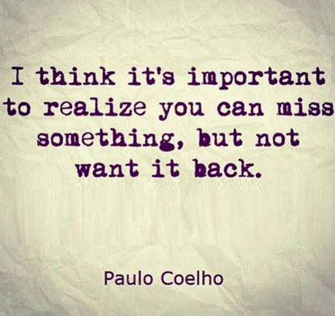 I think it's important to realise that you an miss something, but not want it back....