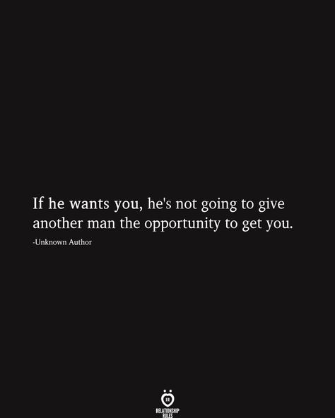 If he wants you, he's not going to give another man the opportunity to get you. -Unknown Author