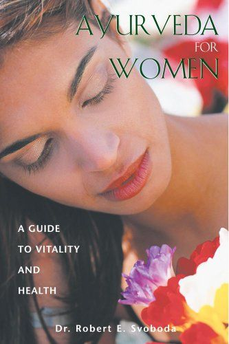 Ayurveda for Women: A Guide to Vitality and Health by Dr. Robert E. Svoboda