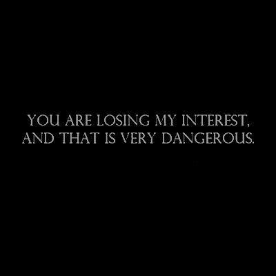 você está perdendo meu interesse, e isso é muito perigoso