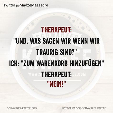 """Therapeut: """"Und, was sagen wir wenn wir traurig sind?"""" Ich: """"Zum Warenkorb hinzufügen"""" Therapeut: """"NEIN!"""" Der Beitrag THERAPEUT erschien zuerst auf SCHWARZER-KAFFEE."""