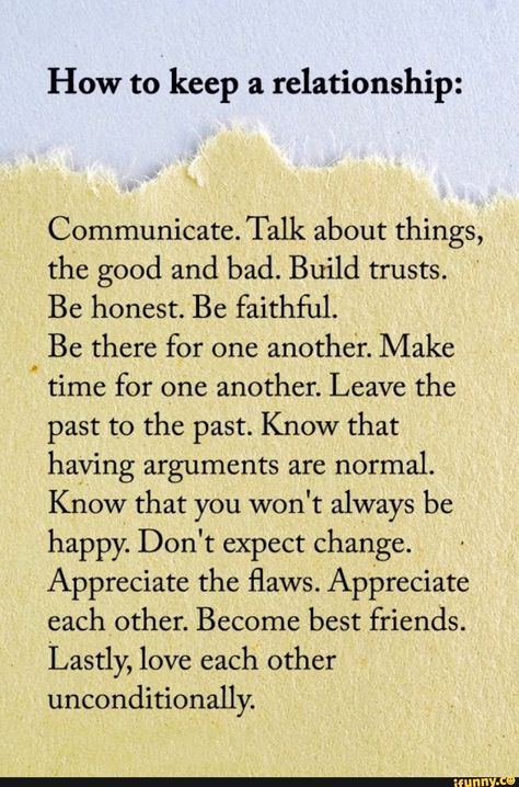 How to keep a relationship: Communicate. Talk about things, the good and bad. Build trusts. Be honest. Be faithful. Be there for one another. Make V time for one another. Leave the past to the past. Know that having arguments are normal. Know that you won't always be happy. Don't expect change. Ap... #writing #artcreative #metaphysical #deppression #quote #wordporn #writer #deviant #relationships #love #humans #how #keep #communicate #talk #things #good #bad #build #trusts #be #honest #pic