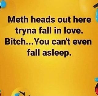Meth heads out here tryna fall in love.You can't even fall asleep. Drug Memes, Drug Quotes, Fb Memes, Fact Quotes, Funny Quotes, Funny Memes, Humor Quotes, Funny Laugh, Haha Funny