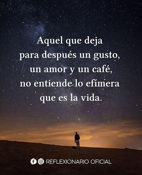 Aquel que deja para después un gusto un amor y un café no entiende lo efímera que es la vida.