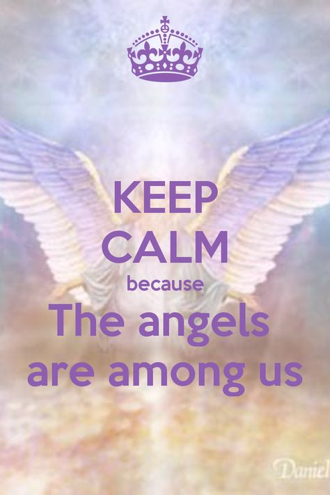KEEP CALM because The angels  are among us...ALWAYS